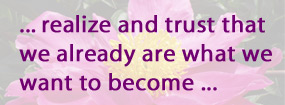 ... realize and trust that we already are what we want to become...
